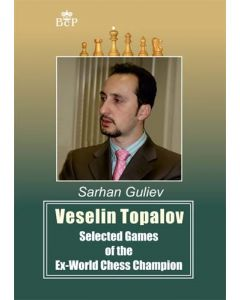 Veselin Topalov: Selected Games of the Ex-World Chess Champion