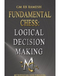 Fundamental Chess: Logical Decision Making: Logical Reasoning, Practical Play, Fundamentals of Training