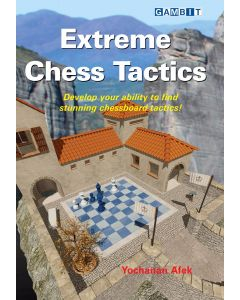 Extreme Chess Tactics: Develop Your Abilty to Find Stunning Chessboard Tactics!