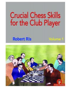 Crucial Chess Skills for the Club Player: Volume 1