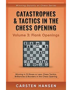 Catastrophes & Tactics in the Chess Openings Volume 3: Flank Openings: Winning in 15 Moves or less: Chess Tactics, Brilliances & Blunders in the Chess Opening