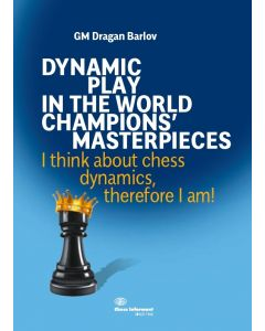 Dynamic Play In The World Champions' Masterpieces: I think about chess dynamics, therefore I am!