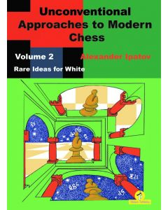 Unconventional Approaches to Modern Chess, Volume 2: Rare Ideas for White