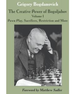 The Creative Power of Bogoljubov Volume I: Pawn Play, Sacrifices, Restriction and More (2020)