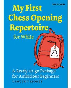 My First Chess Opening Repertoire for White: A Ready-to-go Package for Ambitious Beginners