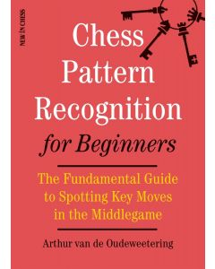 Chess Pattern Recognition for Beginners: The Fundamental Guide to Spotting Key Moves in the Middlegame